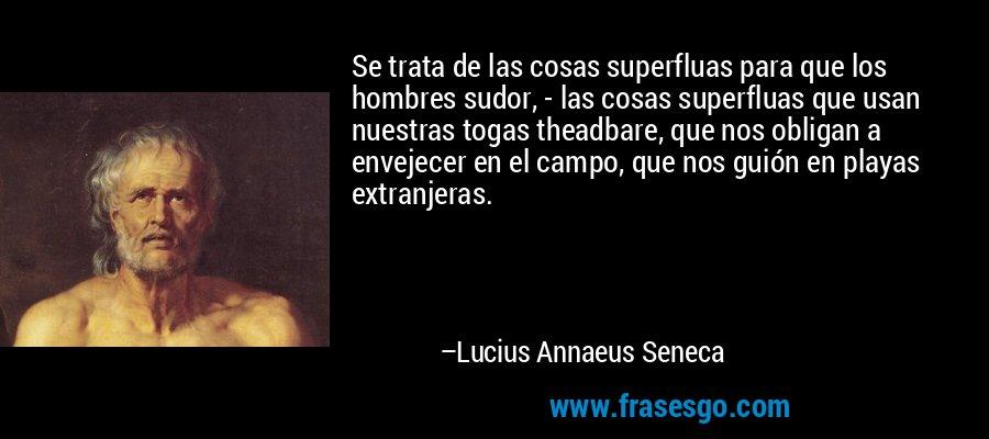 Se trata de las cosas superfluas para que los hombres sudor, - las cosas superfluas que usan nuestras togas theadbare, que nos obligan a envejecer en el campo, que nos guión en playas extranjeras. – Lucius Annaeus Seneca