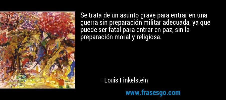 Se trata de un asunto grave para entrar en una guerra sin preparación militar adecuada, ya que puede ser fatal para entrar en paz, sin la preparación moral y religiosa. – Louis Finkelstein