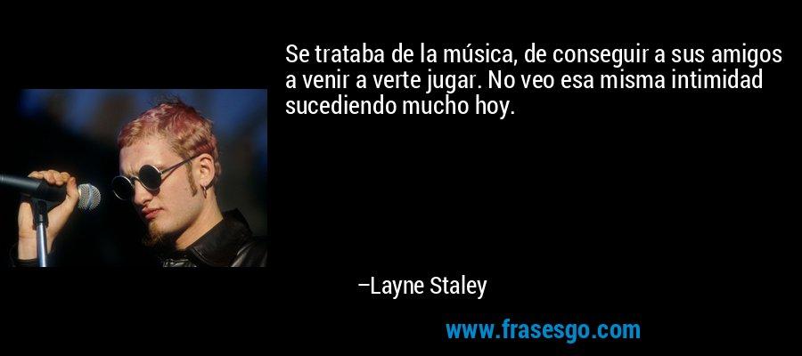 Se trataba de la música, de conseguir a sus amigos a venir a verte jugar. No veo esa misma intimidad sucediendo mucho hoy. – Layne Staley