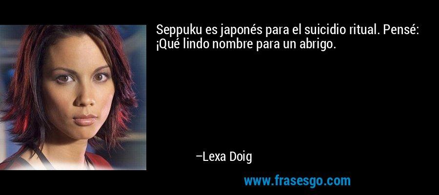 Seppuku es japonés para el suicidio ritual. Pensé: ¡Qué lindo nombre para un abrigo. – Lexa Doig