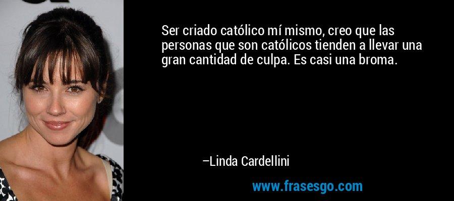 Ser criado católico mí mismo, creo que las personas que son católicos tienden a llevar una gran cantidad de culpa. Es casi una broma. – Linda Cardellini