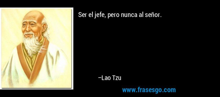 Ser el jefe, pero nunca al señor. – Lao Tzu