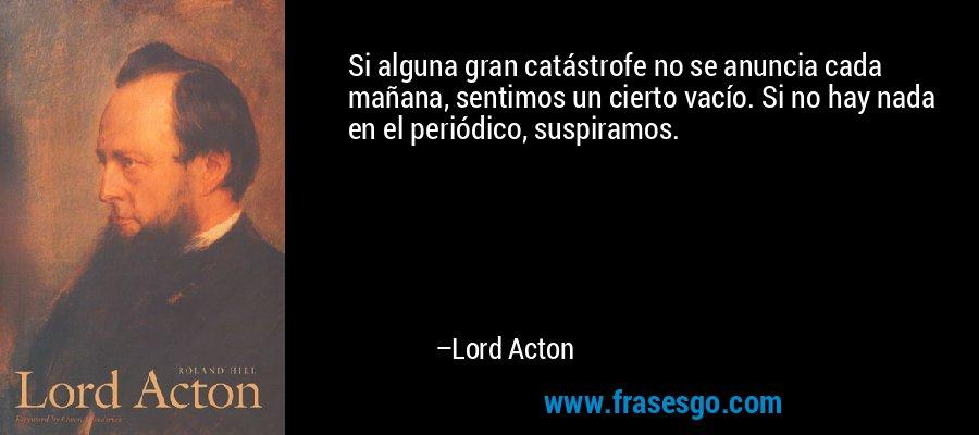 Si alguna gran catástrofe no se anuncia cada mañana, sentimos un cierto vacío. Si no hay nada en el periódico, suspiramos. – Lord Acton