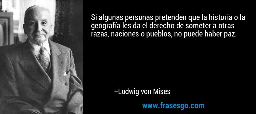 Si algunas personas pretenden que la historia o la geografía les da el derecho de someter a otras razas, naciones o pueblos, no puede haber paz. – Ludwig von Mises