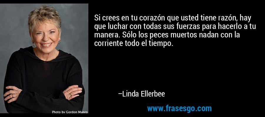 Si crees en tu corazón que usted tiene razón, hay que luchar con todas sus fuerzas para hacerlo a tu manera. Sólo los peces muertos nadan con la corriente todo el tiempo. – Linda Ellerbee