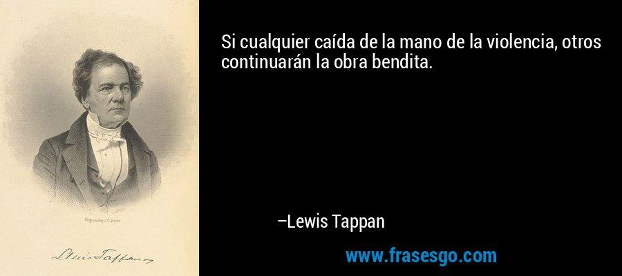 Si cualquier caída de la mano de la violencia, otros continuarán la obra bendita. – Lewis Tappan