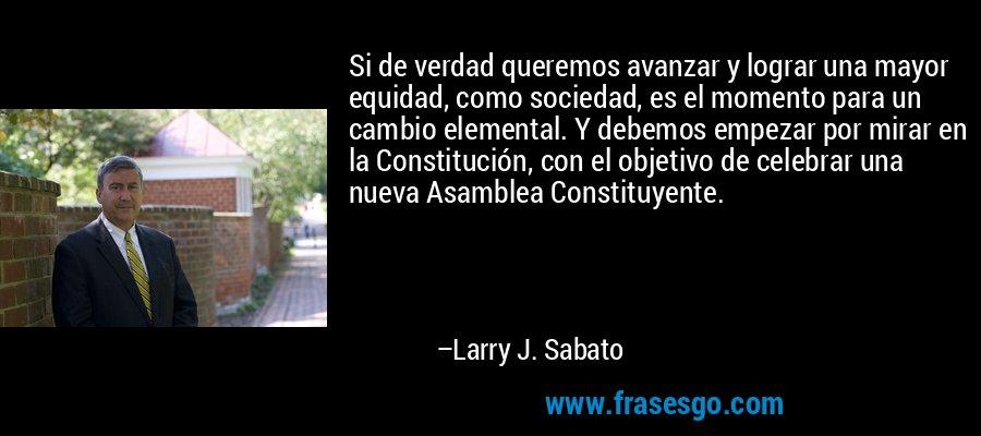 Si de verdad queremos avanzar y lograr una mayor equidad, como sociedad, es el momento para un cambio elemental. Y debemos empezar por mirar en la Constitución, con el objetivo de celebrar una nueva Asamblea Constituyente. – Larry J. Sabato