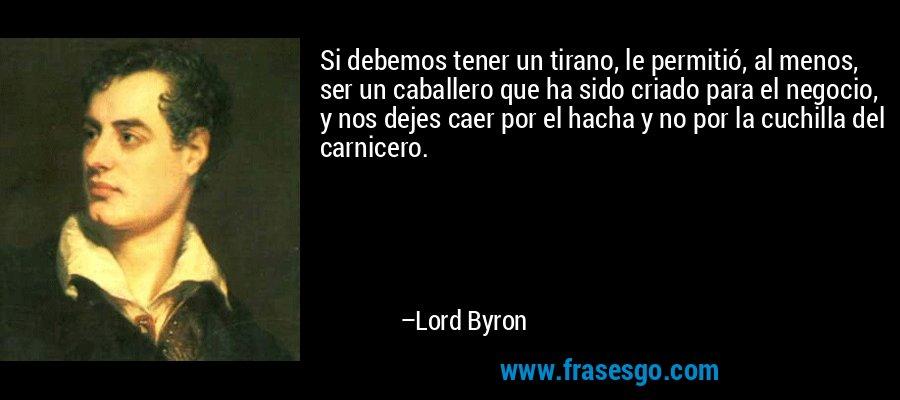 Si debemos tener un tirano, le permitió, al menos, ser un caballero que ha sido criado para el negocio, y nos dejes caer por el hacha y no por la cuchilla del carnicero. – Lord Byron