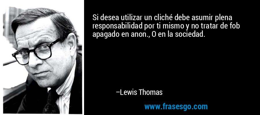 Si desea utilizar un cliché debe asumir plena responsabilidad por ti mismo y no tratar de fob apagado en anon., O en la sociedad. – Lewis Thomas