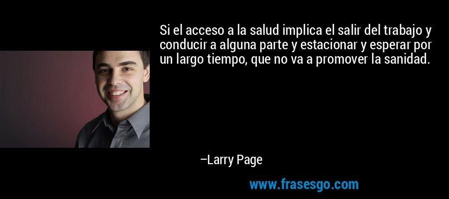 Si el acceso a la salud implica el salir del trabajo y conducir a alguna parte y estacionar y esperar por un largo tiempo, que no va a promover la sanidad. – Larry Page