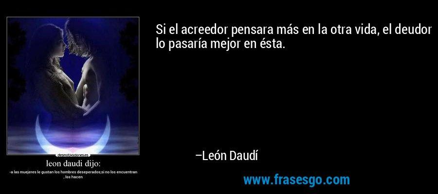 Si el acreedor pensara más en la otra vida, el deudor lo pasaría mejor en ésta. – León Daudí