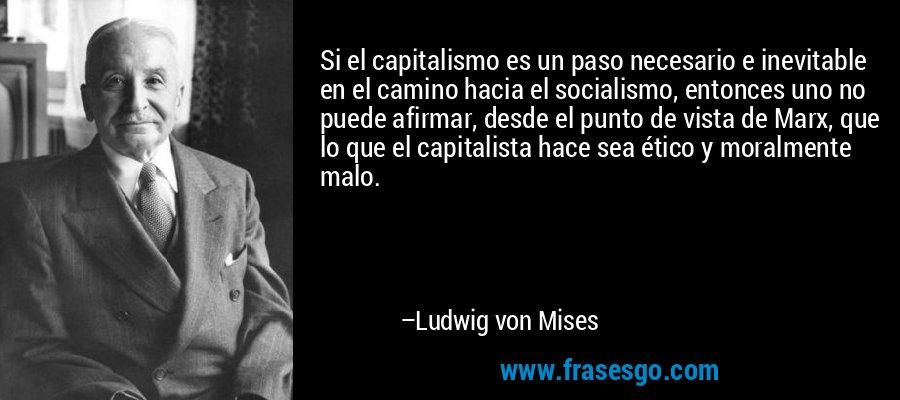 Si el capitalismo es un paso necesario e inevitable en el camino hacia el socialismo, entonces uno no puede afirmar, desde el punto de vista de Marx, que lo que el capitalista hace sea ético y moralmente malo. – Ludwig von Mises