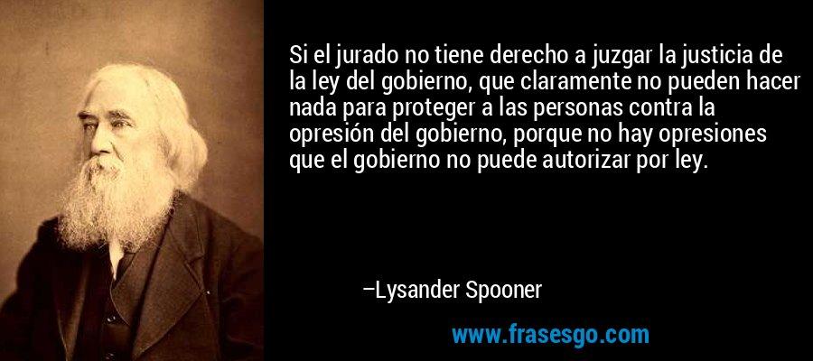 Si el jurado no tiene derecho a juzgar la justicia de la ley del gobierno, que claramente no pueden hacer nada para proteger a las personas contra la opresión del gobierno, porque no hay opresiones que el gobierno no puede autorizar por ley. – Lysander Spooner