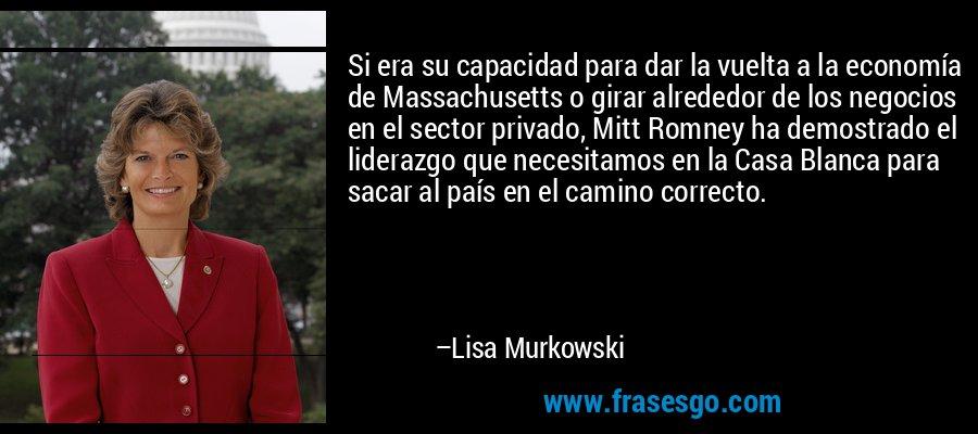 Si era su capacidad para dar la vuelta a la economía de Massachusetts o girar alrededor de los negocios en el sector privado, Mitt Romney ha demostrado el liderazgo que necesitamos en la Casa Blanca para sacar al país en el camino correcto. – Lisa Murkowski