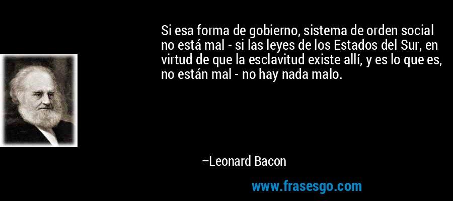 Si esa forma de gobierno, sistema de orden social no está mal - si las leyes de los Estados del Sur, en virtud de que la esclavitud existe allí, y es lo que es, no están mal - no hay nada malo. – Leonard Bacon
