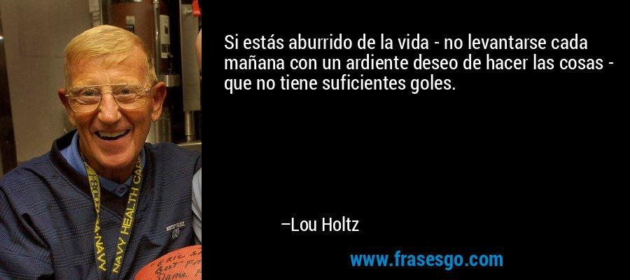Si estás aburrido de la vida - no levantarse cada mañana con un ardiente deseo de hacer las cosas - que no tiene suficientes goles. – Lou Holtz