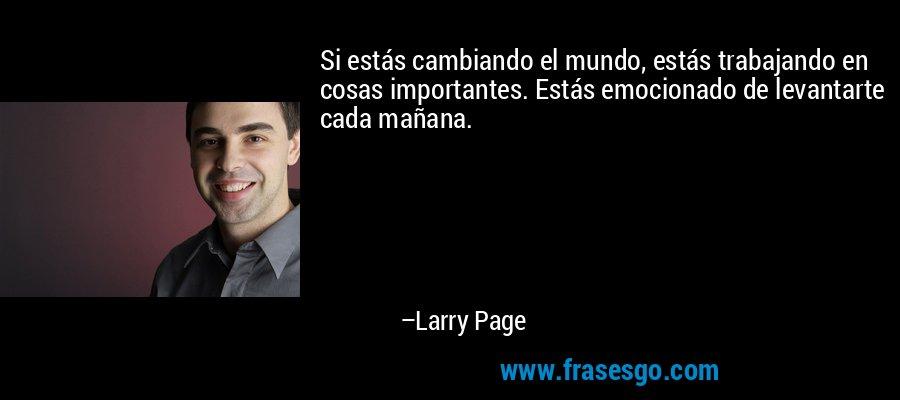 Si estás cambiando el mundo, estás trabajando en cosas importantes. Estás emocionado de levantarte cada mañana. – Larry Page