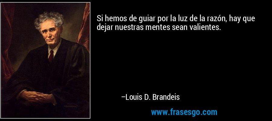Si hemos de guiar por la luz de la razón, hay que dejar nuestras mentes sean valientes. – Louis D. Brandeis