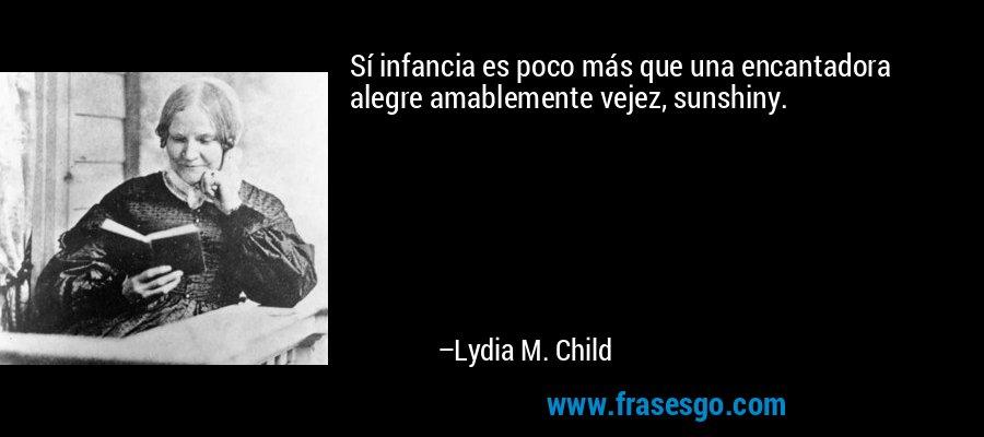 Sí infancia es poco más que una encantadora alegre amablemente vejez, sunshiny. – Lydia M. Child