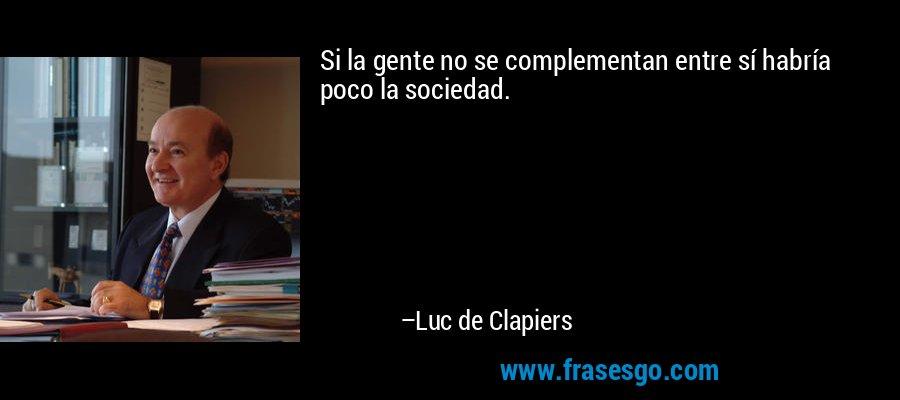 Si la gente no se complementan entre sí habría poco la sociedad. – Luc de Clapiers