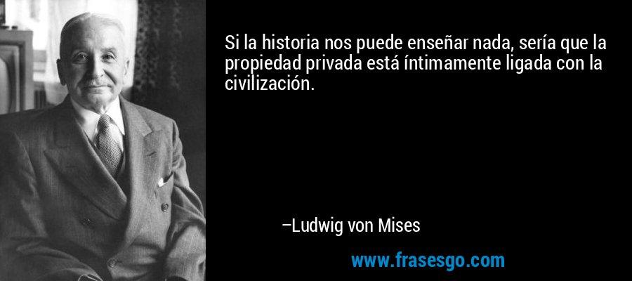 Si la historia nos puede enseñar nada, sería que la propiedad privada está íntimamente ligada con la civilización. – Ludwig von Mises