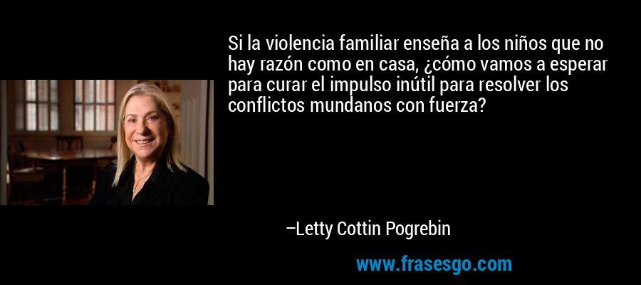 Si la violencia familiar enseña a los niños que no hay razón como en casa, ¿cómo vamos a esperar para curar el impulso inútil para resolver los conflictos mundanos con fuerza? – Letty Cottin Pogrebin