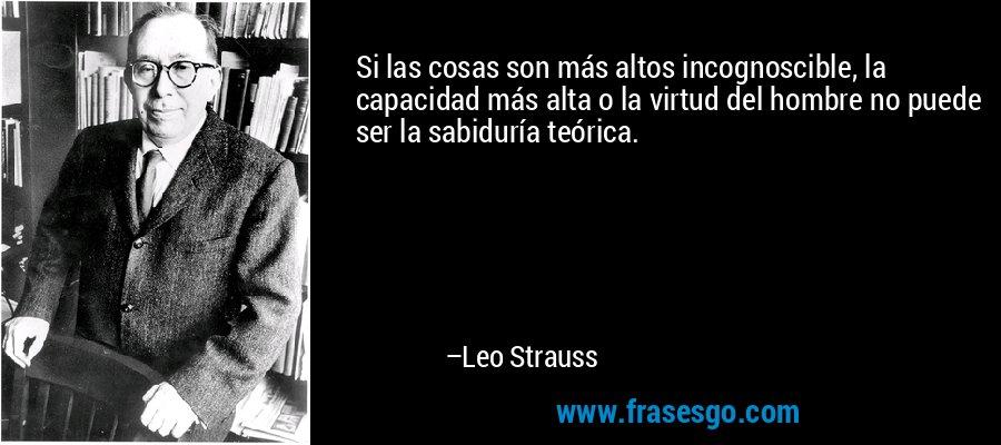 Si las cosas son más altos incognoscible, la capacidad más alta o la virtud del hombre no puede ser la sabiduría teórica. – Leo Strauss