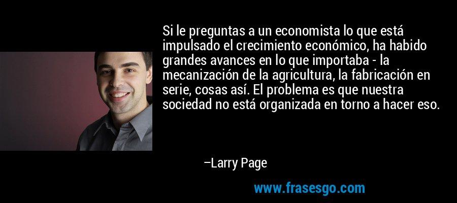 Si le preguntas a un economista lo que está impulsado el crecimiento económico, ha habido grandes avances en lo que importaba - la mecanización de la agricultura, la fabricación en serie, cosas así. El problema es que nuestra sociedad no está organizada en torno a hacer eso. – Larry Page
