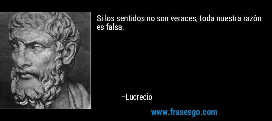 Si los sentidos no son veraces, toda nuestra razón es falsa. – Lucrecio