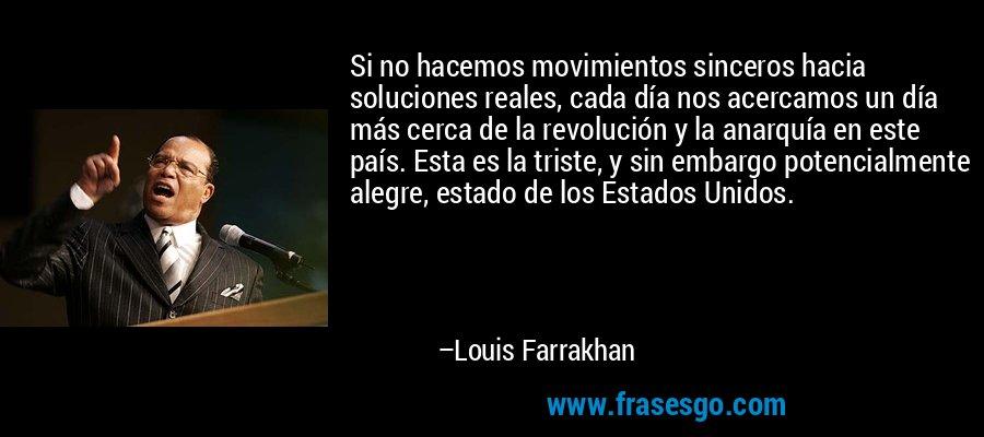Si no hacemos movimientos sinceros hacia soluciones reales, cada día nos acercamos un día más cerca de la revolución y la anarquía en este país. Esta es la triste, y sin embargo potencialmente alegre, estado de los Estados Unidos. – Louis Farrakhan