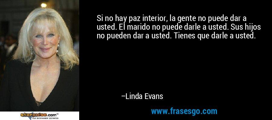 Si no hay paz interior, la gente no puede dar a usted. El marido no puede darle a usted. Sus hijos no pueden dar a usted. Tienes que darle a usted. – Linda Evans