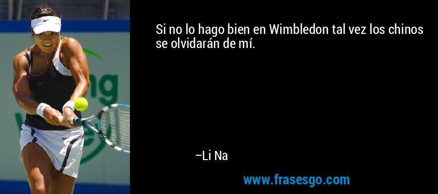 Si no lo hago bien en Wimbledon tal vez los chinos se olvidarán de mí. – Li Na