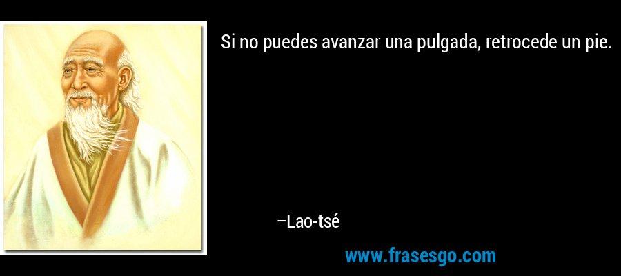 Si no puedes avanzar una pulgada, retrocede un pie. – Lao-tsé