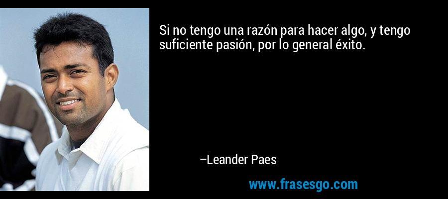Si no tengo una razón para hacer algo, y tengo suficiente pasión, por lo general éxito. – Leander Paes