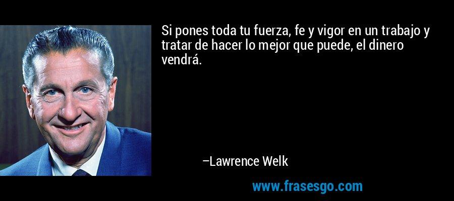Si pones toda tu fuerza, fe y vigor en un trabajo y tratar de hacer lo mejor que puede, el dinero vendrá. – Lawrence Welk