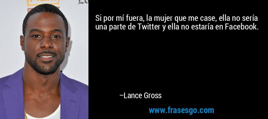 Si por mí fuera, la mujer que me case, ella no sería una parte de Twitter y ella no estaría en Facebook. – Lance Gross