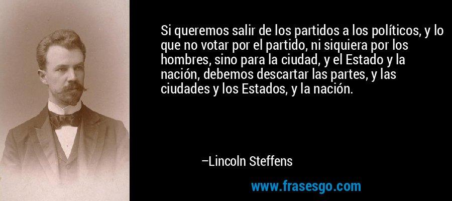 Si queremos salir de los partidos a los políticos, y lo que no votar por el partido, ni siquiera por los hombres, sino para la ciudad, y el Estado y la nación, debemos descartar las partes, y las ciudades y los Estados, y la nación. – Lincoln Steffens