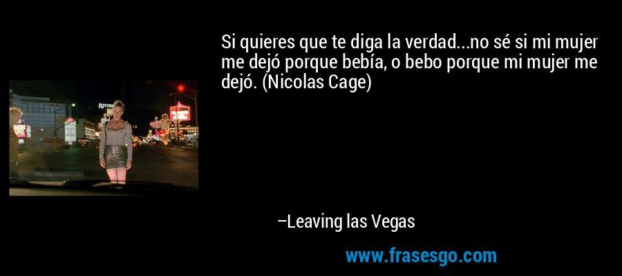 Si quieres que te diga la verdad...no sé si mi mujer me dejó porque bebía, o bebo porque mi mujer me dejó. (Nicolas Cage) – Leaving las Vegas