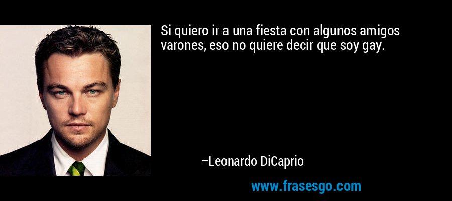 Si quiero ir a una fiesta con algunos amigos varones, eso no quiere decir que soy gay. – Leonardo DiCaprio