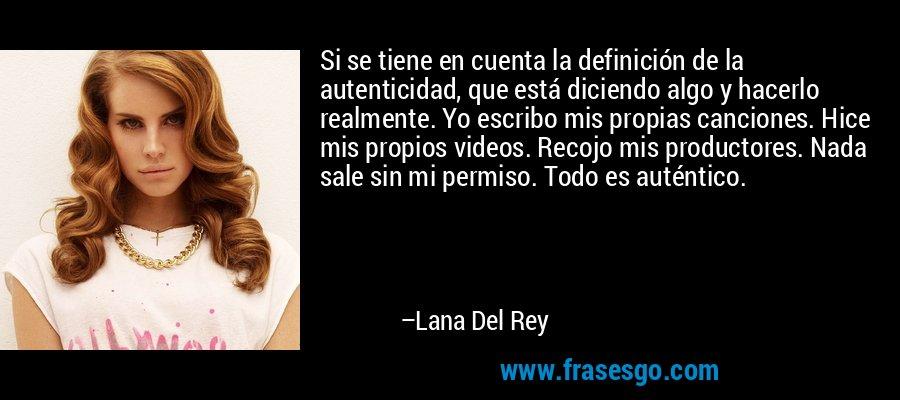 Si se tiene en cuenta la definición de la autenticidad, que está diciendo algo y hacerlo realmente. Yo escribo mis propias canciones. Hice mis propios videos. Recojo mis productores. Nada sale sin mi permiso. Todo es auténtico. – Lana Del Rey