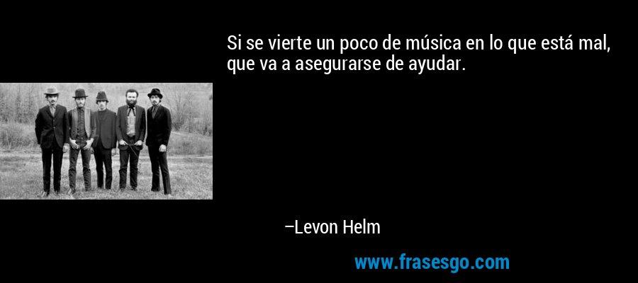 Si se vierte un poco de música en lo que está mal, que va a asegurarse de ayudar. – Levon Helm