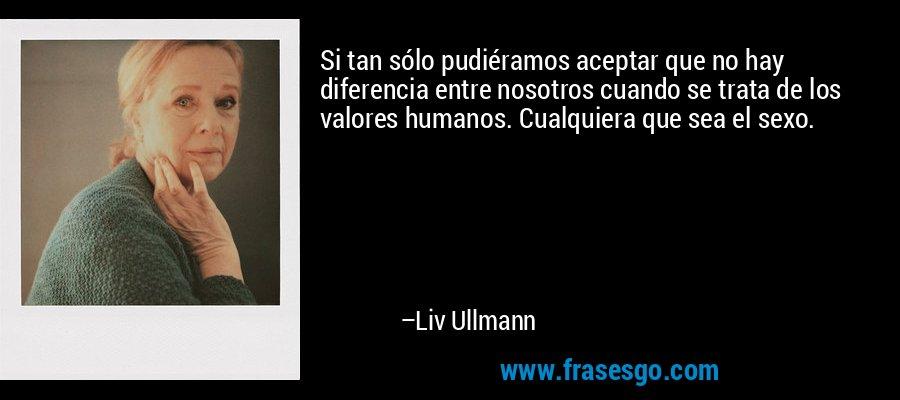 Si tan sólo pudiéramos aceptar que no hay diferencia entre nosotros cuando se trata de los valores humanos. Cualquiera que sea el sexo. – Liv Ullmann