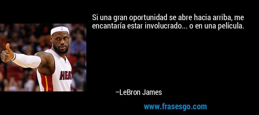 Si una gran oportunidad se abre hacia arriba, me encantaría estar involucrado... o en una película. – LeBron James
