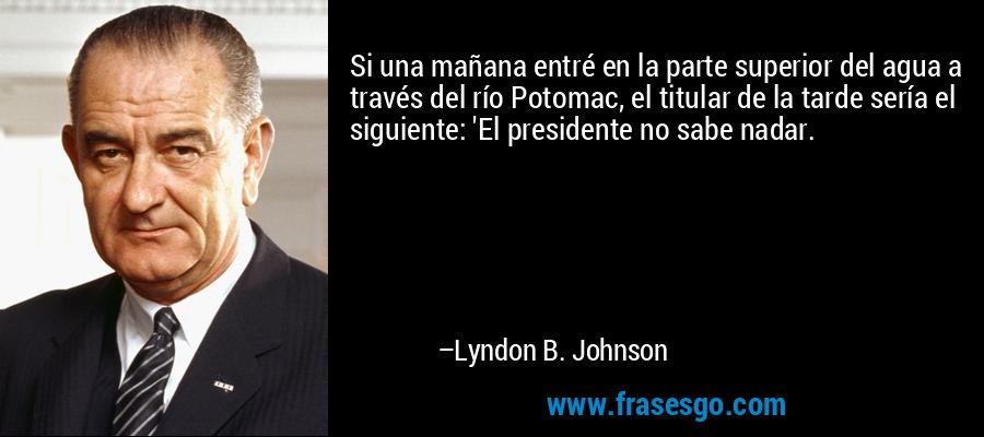 Si una mañana entré en la parte superior del agua a través del río Potomac, el titular de la tarde sería el siguiente: 'El presidente no sabe nadar. – Lyndon B. Johnson