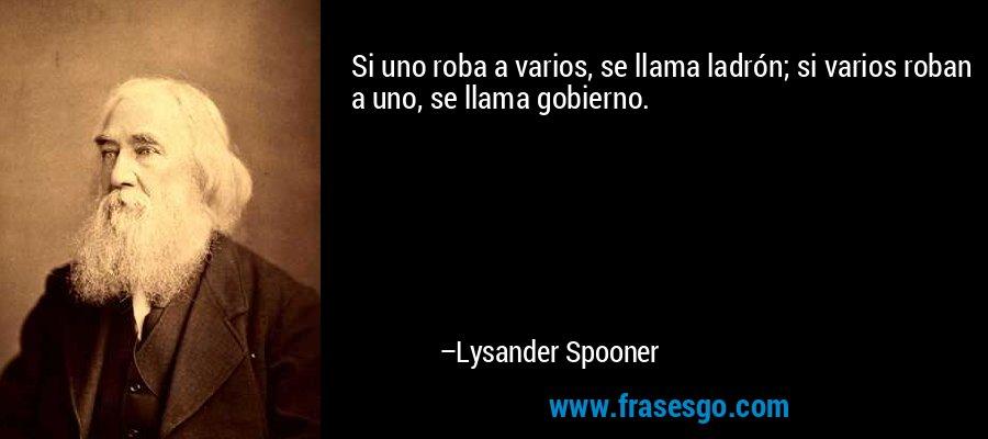 Si uno roba a varios, se llama ladrón; si varios roban a uno, se llama gobierno. – Lysander Spooner