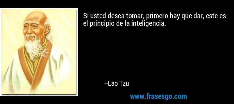 Si usted desea tomar, primero hay que dar, este es el principio de la inteligencia. – Lao Tzu