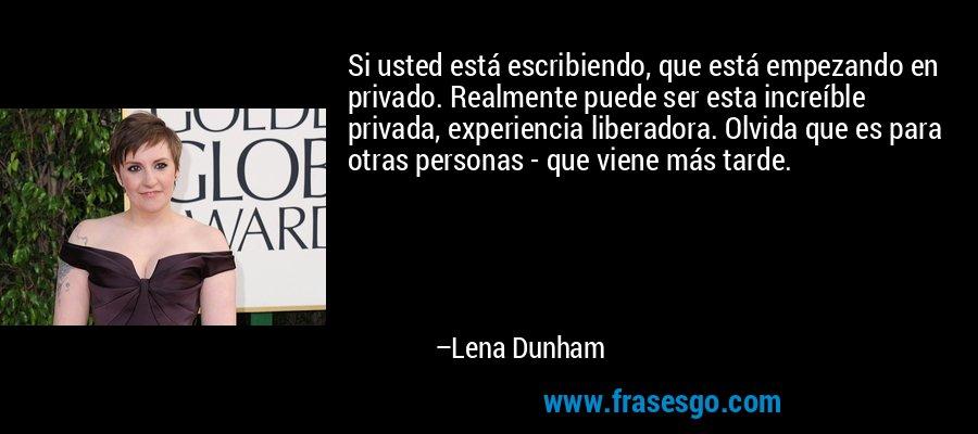 Si usted está escribiendo, que está empezando en privado. Realmente puede ser esta increíble privada, experiencia liberadora. Olvida que es para otras personas - que viene más tarde. – Lena Dunham