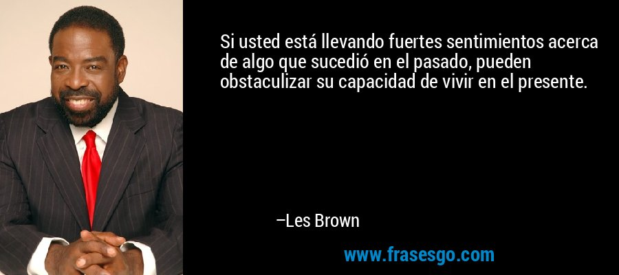 Si usted está llevando fuertes sentimientos acerca de algo que sucedió en el pasado, pueden obstaculizar su capacidad de vivir en el presente. – Les Brown