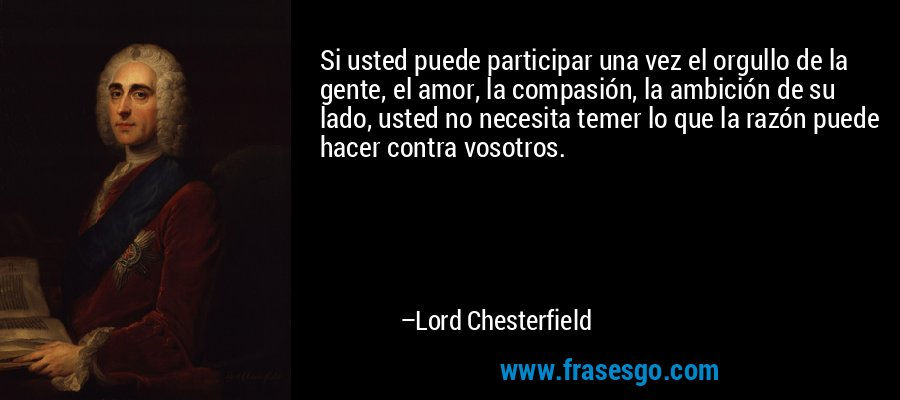 Si usted puede participar una vez el orgullo de la gente, el amor, la compasión, la ambición de su lado, usted no necesita temer lo que la razón puede hacer contra vosotros. – Lord Chesterfield