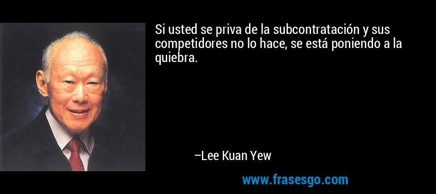 Si usted se priva de la subcontratación y sus competidores no lo hace, se está poniendo a la quiebra. – Lee Kuan Yew